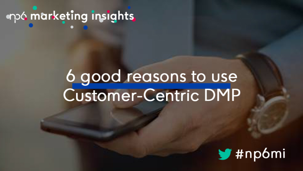 SIX GOOD REASONS TO USE CUSTOMER CENTRIC DMP | DMA | Article | SIX