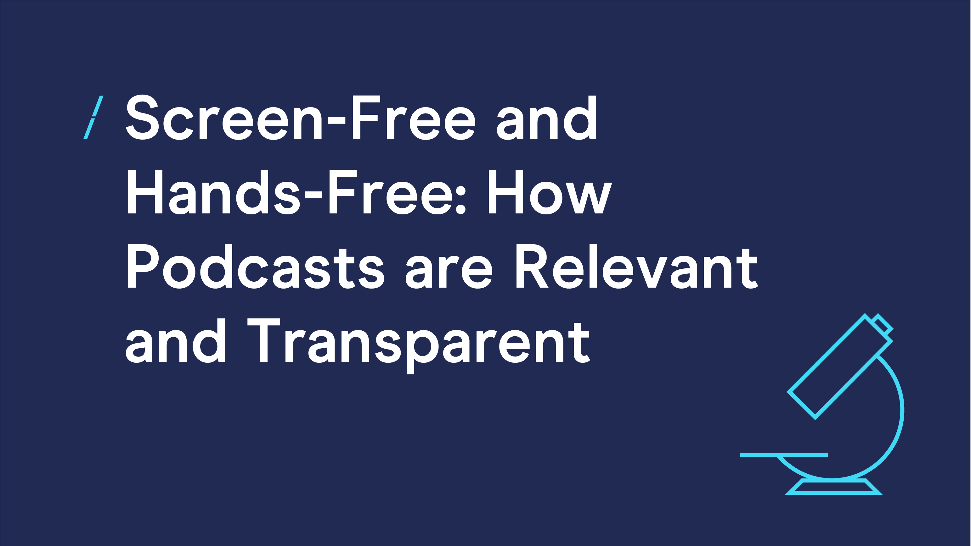Screen-Free and Hands-Free- How Podcasts are Relevant and Transparent-03.png